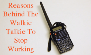 Reasons Behind The Walkie Talkie To Stop Working